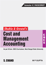Shukla & Grewal's Cost & Management Accounting (As per B.Com. CBCS Curriculum, Sem.-II of West Bengal State University)