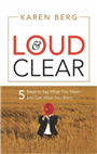 LOUD & CLEAR: 5 STEPS TO SAY WHAT YOU MEAN AND GET WHAT YOU WANT, 1/e  by KAREN BERG